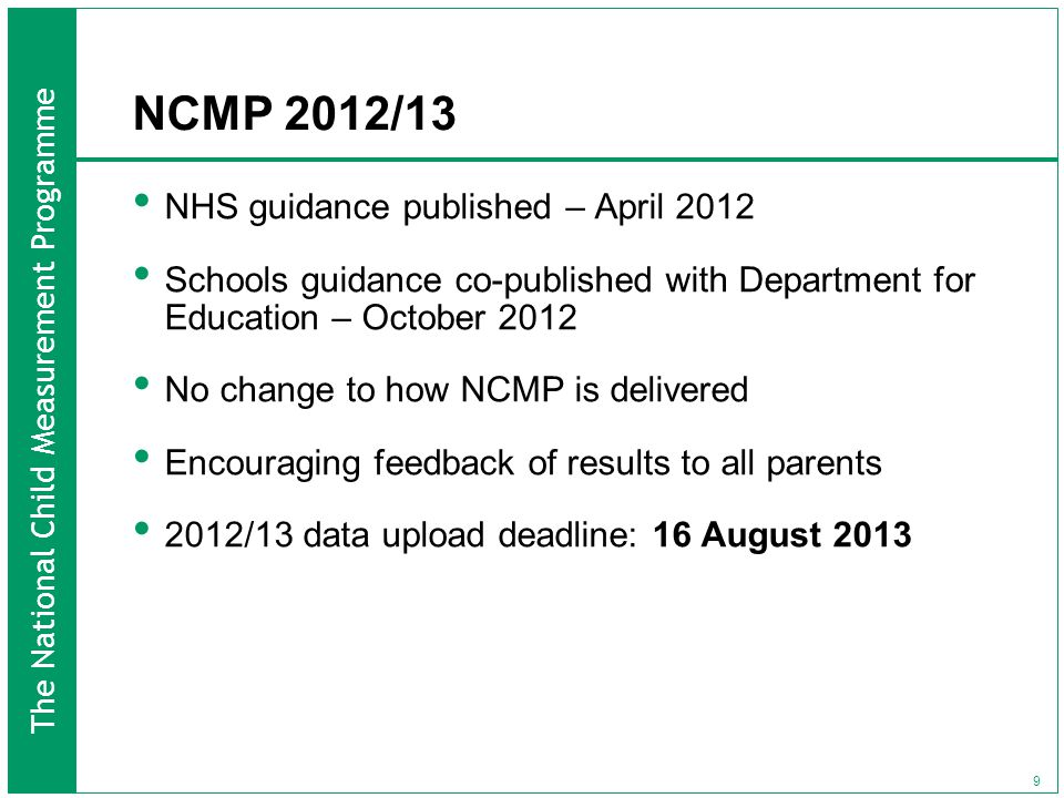 The National Child Measurement Programme 9 NCMP 2012/13 NHS guidance published – April 2012 Schools guidance co-published with Department for Education – October 2012 No change to how NCMP is delivered Encouraging feedback of results to all parents 2012/13 data upload deadline: 16 August 2013