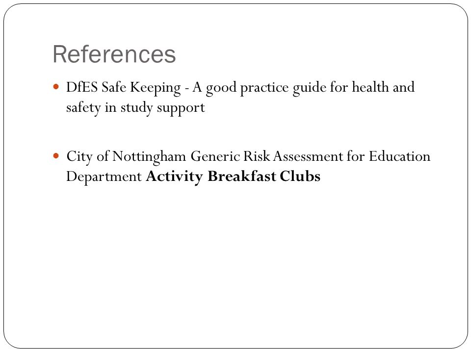 References DfES Safe Keeping - A good practice guide for health and safety in study support City of Nottingham Generic Risk Assessment for Education D