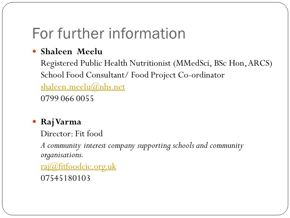 For further information Shaleen Meelu Registered Public Health Nutritionist (MMedSci, BSc Hon, ARCS) School Food Consultant/ Food Project Co-ordinator shaleen.meelu@nhs.net 0799 066 0055 Raj Varma Director: Fit food A community interest company supporting schools and community organisations.
