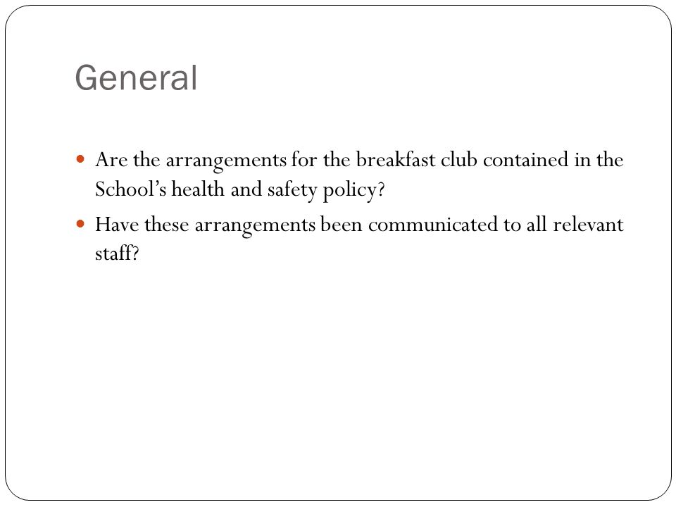 General Are the arrangements for the breakfast club contained in the School's health and safety policy.
