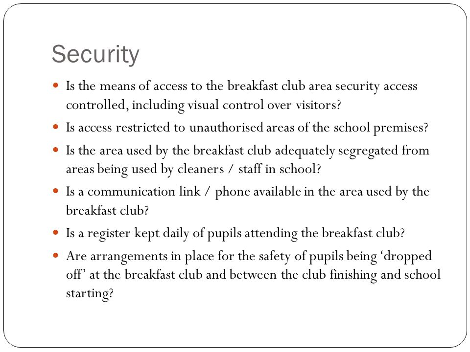 Security Is the means of access to the breakfast club area security access controlled, including visual control over visitors.