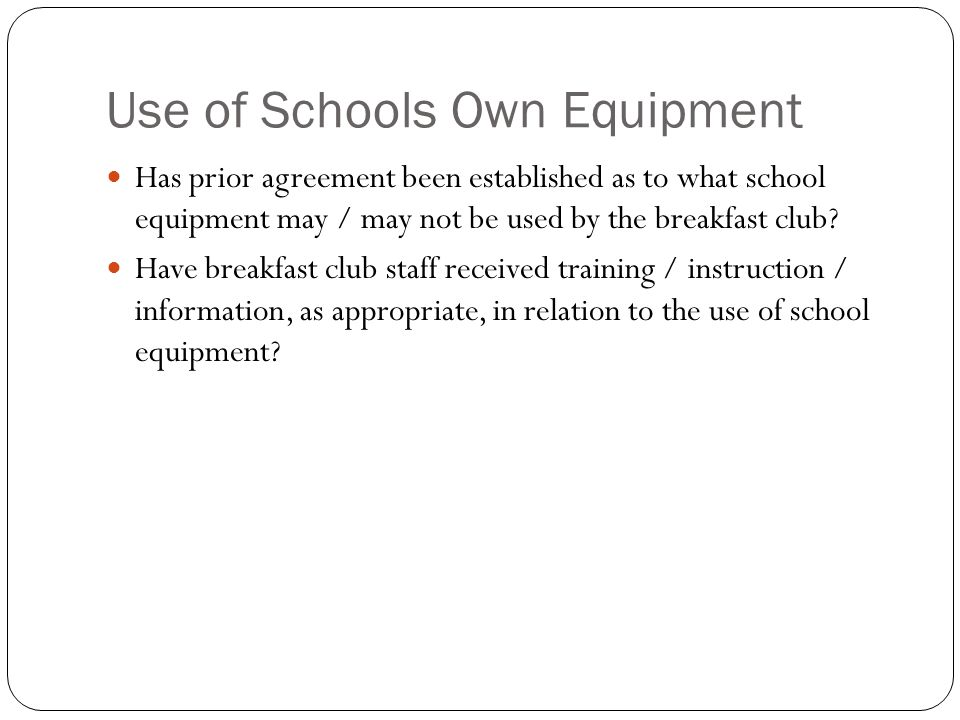 Use of Schools Own Equipment Has prior agreement been established as to what school equipment may / may not be used by the breakfast club.