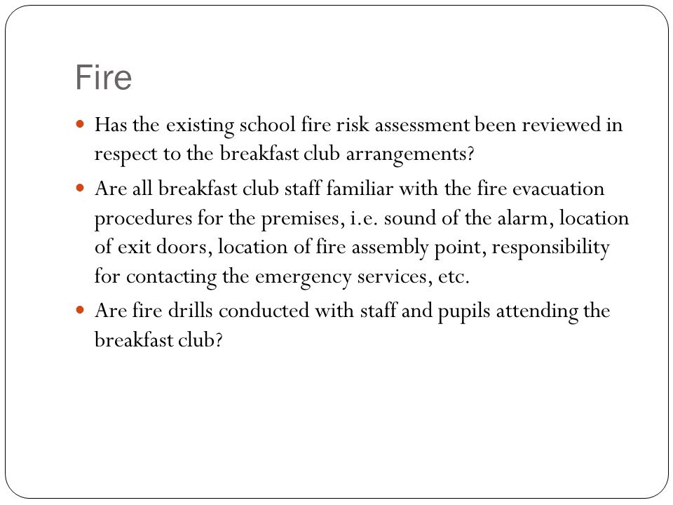 Fire Has the existing school fire risk assessment been reviewed in respect to the breakfast club arrangements.