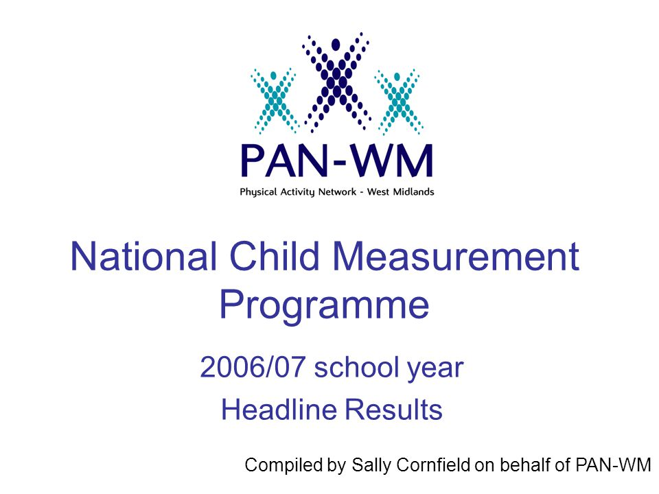 National Child Measurement Programme 2006/07 school year Headline Results Compiled by Sally Cornfield on behalf of PAN-WM