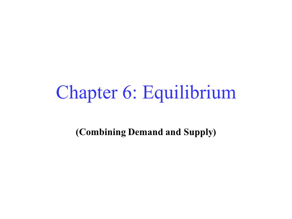 Chapter 6: Equilibrium (Combining Demand and Supply)