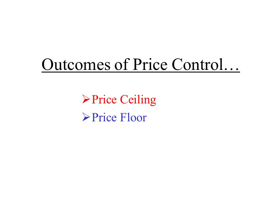 Outcomes of Price Control…  Price Ceiling  Price Floor