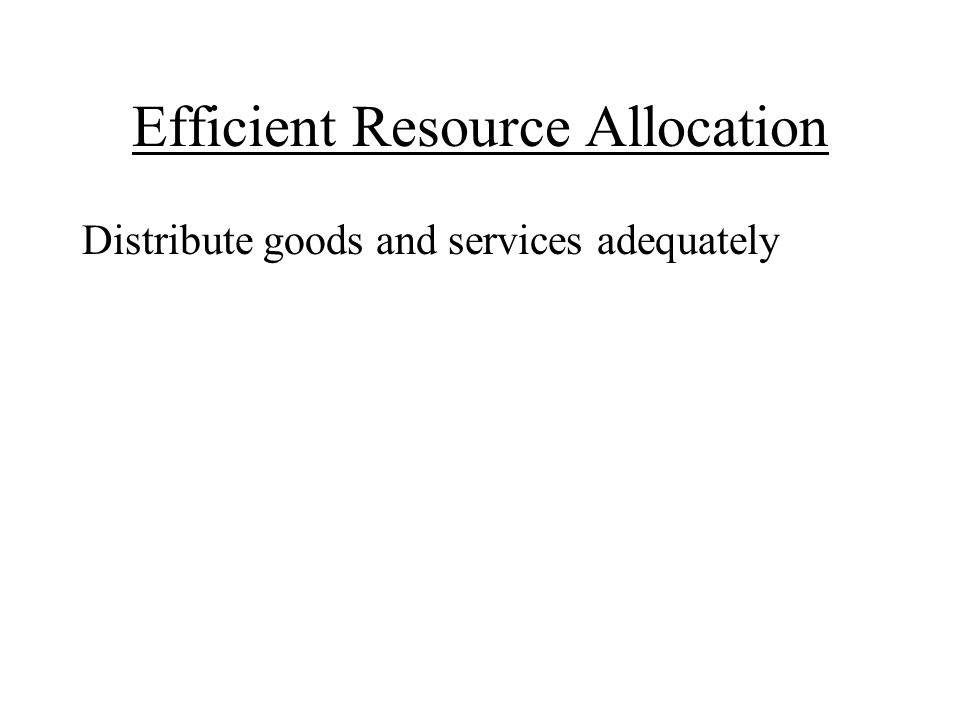 Efficient Resource Allocation Distribute goods and services adequately