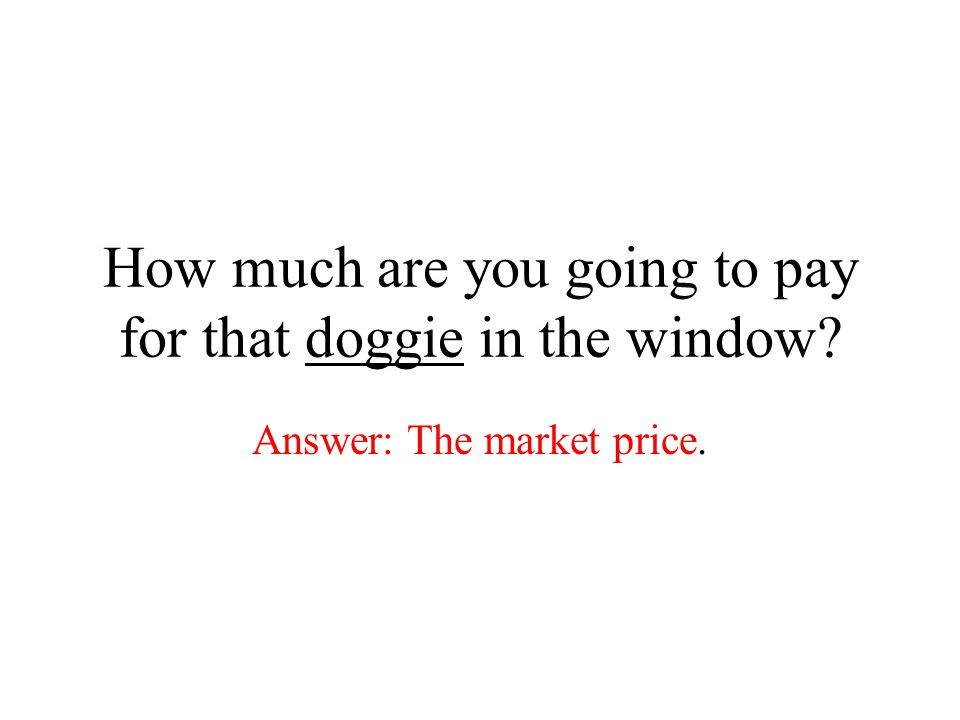 How much are you going to pay for that doggie in the window? Answer: The market price.