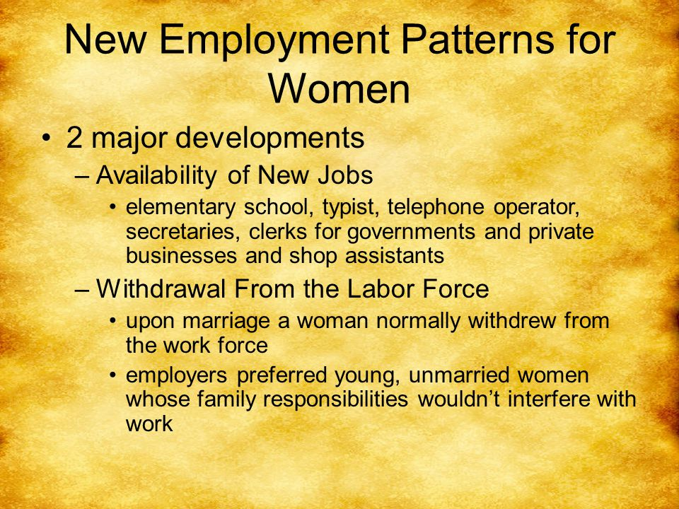 New Employment Patterns for Women 2 major developments –Availability of New Jobs elementary school, typist, telephone operator, secretaries, clerks for governments and private businesses and shop assistants –Withdrawal From the Labor Force upon marriage a woman normally withdrew from the work force employers preferred young, unmarried women whose family responsibilities wouldn't interfere with work