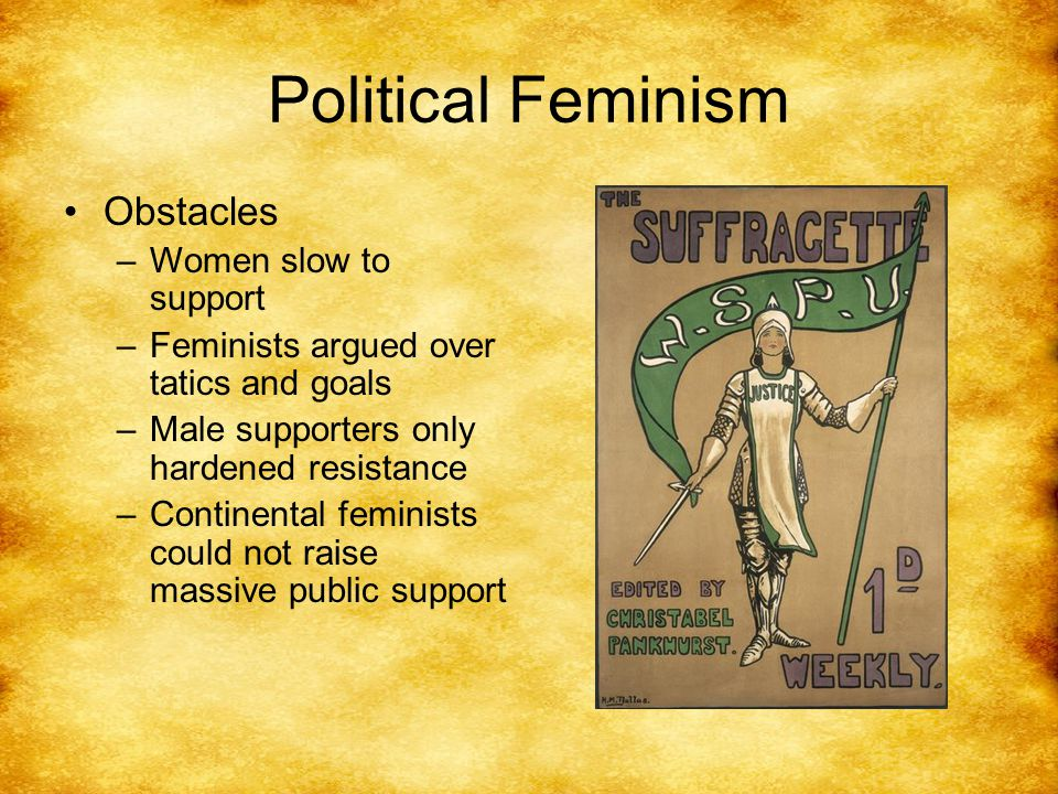 Political Feminism Obstacles –Women slow to support –Feminists argued over tatics and goals –Male supporters only hardened resistance –Continental feminists could not raise massive public support