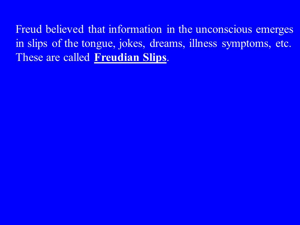 Freud believed that information in the unconscious emerges in slips of the tongue, jokes, dreams, illness symptoms, etc. These are called Freudian Sli