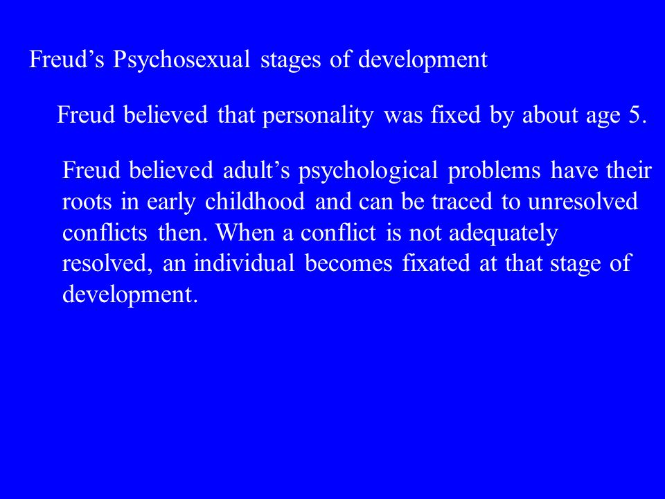 Freud's Psychosexual stages of development Freud believed that personality was fixed by about age 5. Freud believed adult's psychological problems hav