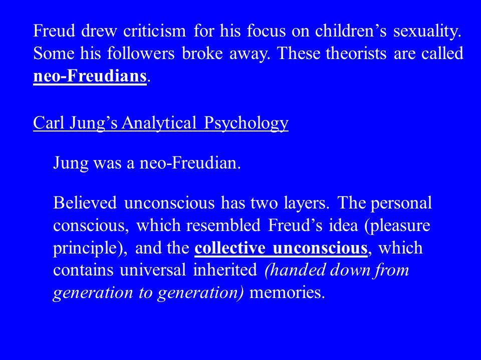 Freud drew criticism for his focus on children's sexuality. Some his followers broke away. These theorists are called neo-Freudians. Carl Jung's Analy