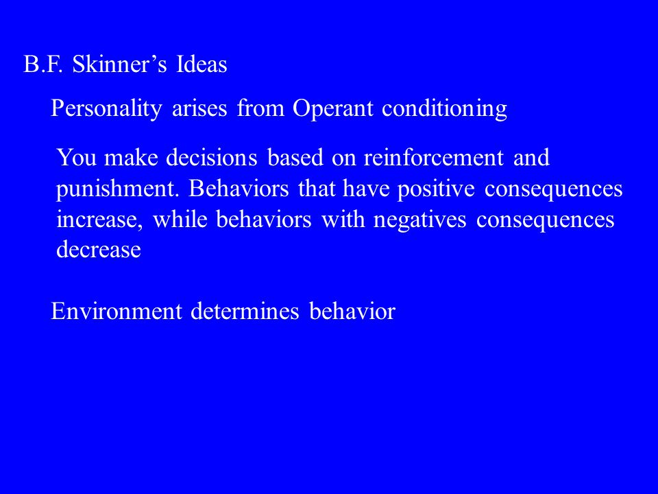 B.F. Skinner's Ideas Personality arises from Operant conditioning You make decisions based on reinforcement and punishment. Behaviors that have positi