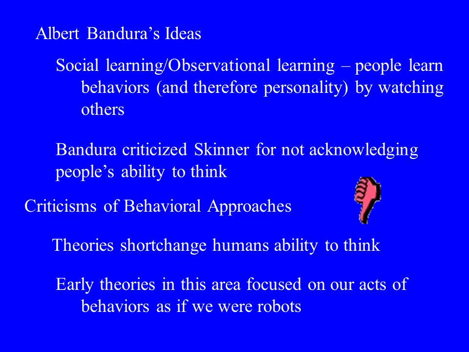 Albert Bandura's Ideas Social learning/Observational learning – people learn behaviors (and therefore personality) by watching others Criticisms of Be