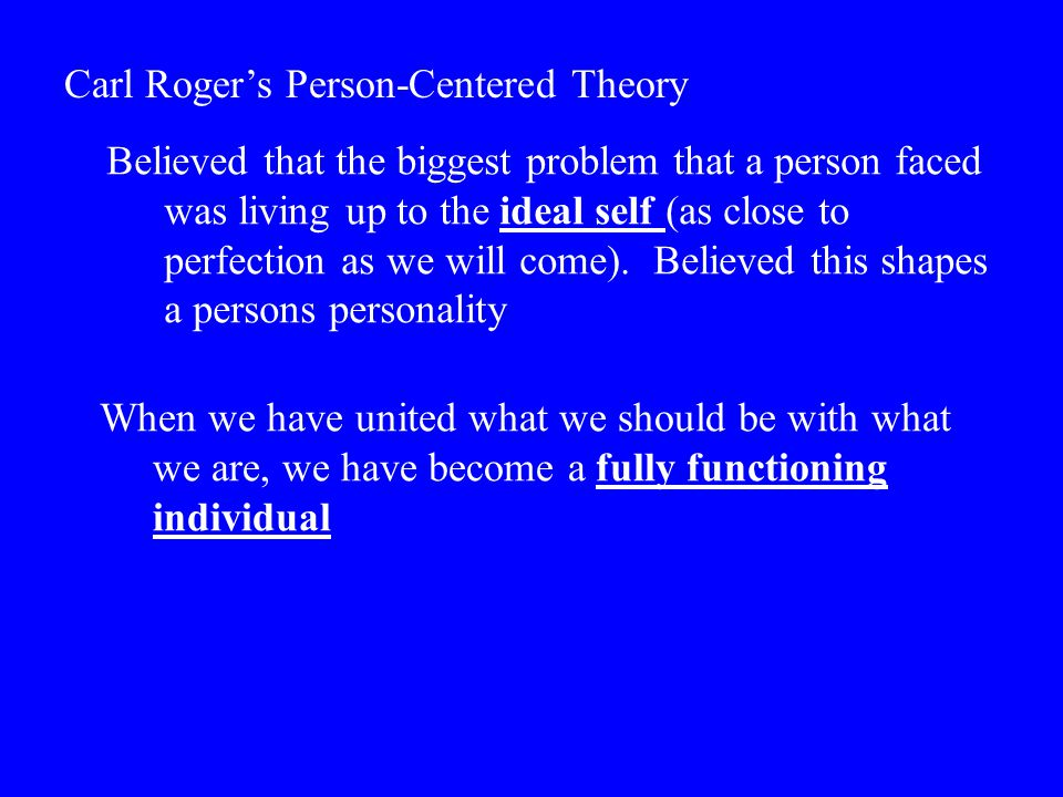 Carl Roger's Person-Centered Theory Believed that the biggest problem that a person faced was living up to the ideal self (as close to perfection as w