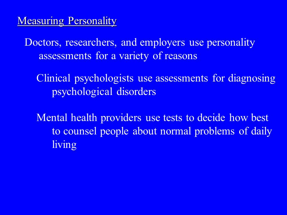 Measuring Personality Doctors, researchers, and employers use personality assessments for a variety of reasons Clinical psychologists use assessments