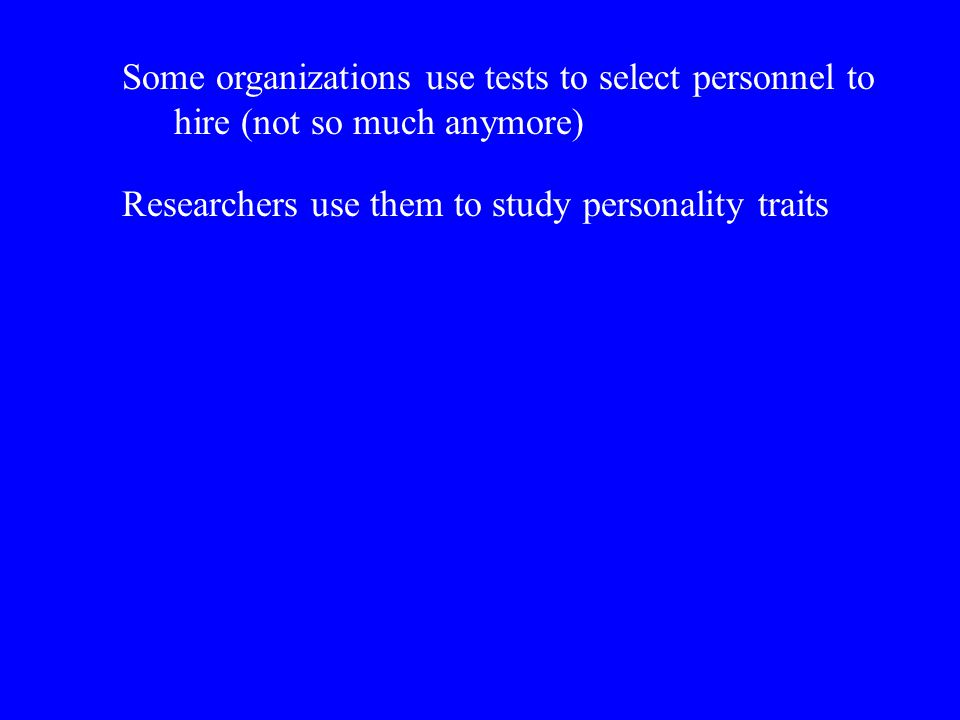 Some organizations use tests to select personnel to hire (not so much anymore) Researchers use them to study personality traits