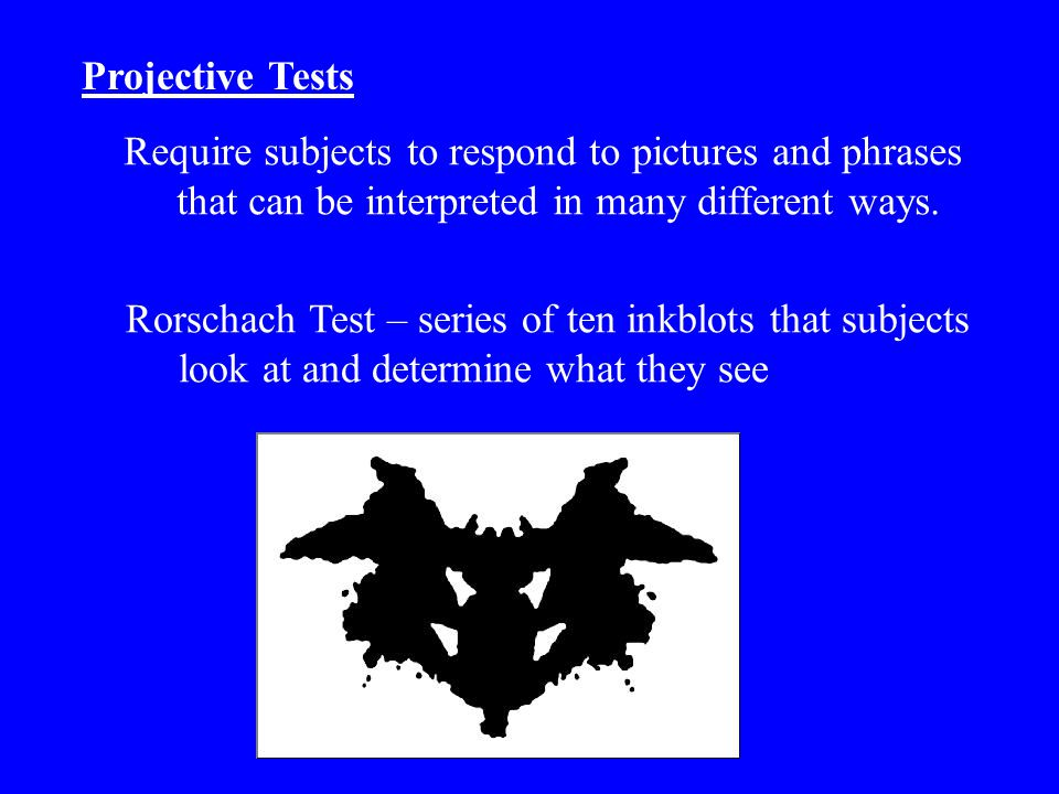 Projective Tests Require subjects to respond to pictures and phrases that can be interpreted in many different ways. Rorschach Test – series of ten in