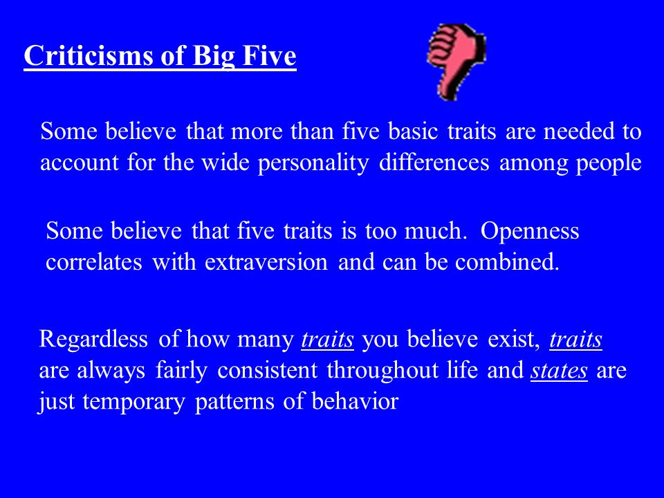 Criticisms of Big Five Some believe that more than five basic traits are needed to account for the wide personality differences among people Some beli