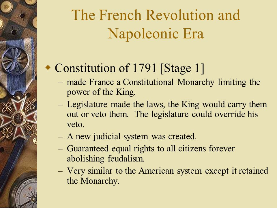 The French Revolution and Napoleonic Era  Constitution of 1791 [Stage 1] – made France a Constitutional Monarchy limiting the power of the King. – Le
