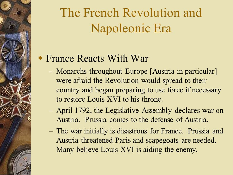 The French Revolution and Napoleonic Era  France Reacts With War – Monarchs throughout Europe [Austria in particular] were afraid the Revolution woul