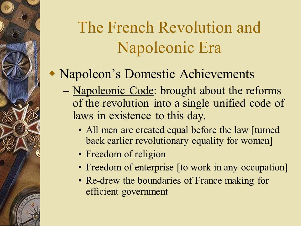 The French Revolution and Napoleonic Era  Napoleon's Domestic Achievements – Napoleonic Code: brought about the reforms of the revolution into a sing