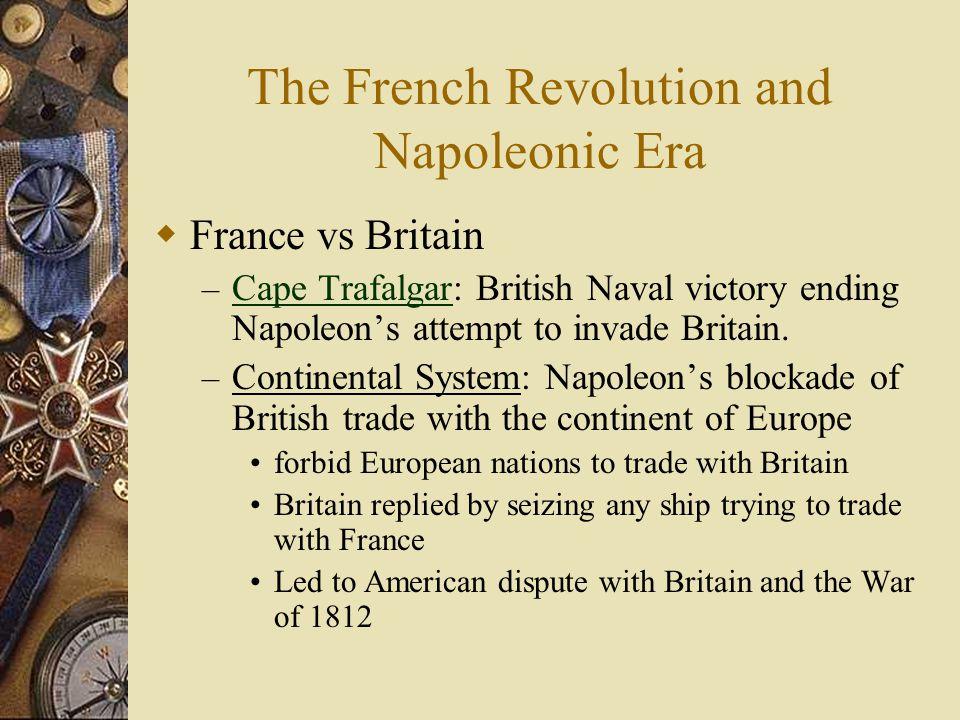 The French Revolution and Napoleonic Era  France vs Britain – Cape Trafalgar: British Naval victory ending Napoleon's attempt to invade Britain. Cape