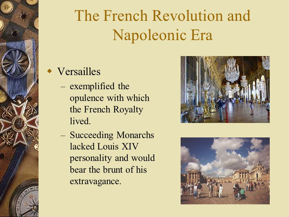 The French Revolution and Napoleonic Era  Versailles – exemplified the opulence with which the French Royalty lived. – Succeeding Monarchs lacked Lou