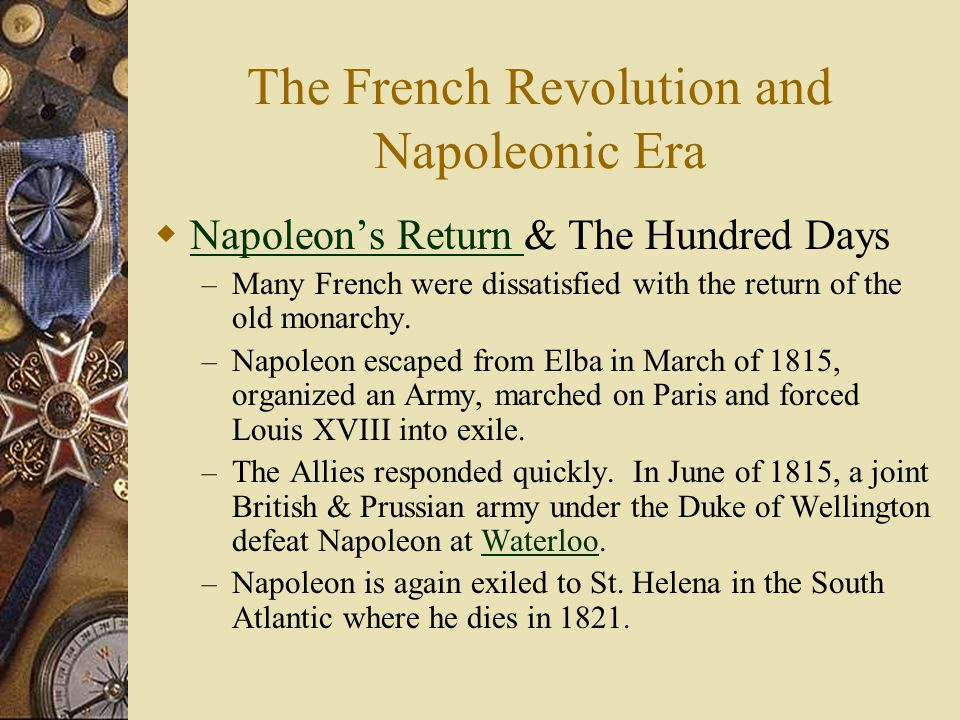 The French Revolution and Napoleonic Era  Napoleon's Return & The Hundred Days Napoleon's Return – Many French were dissatisfied with the return of t