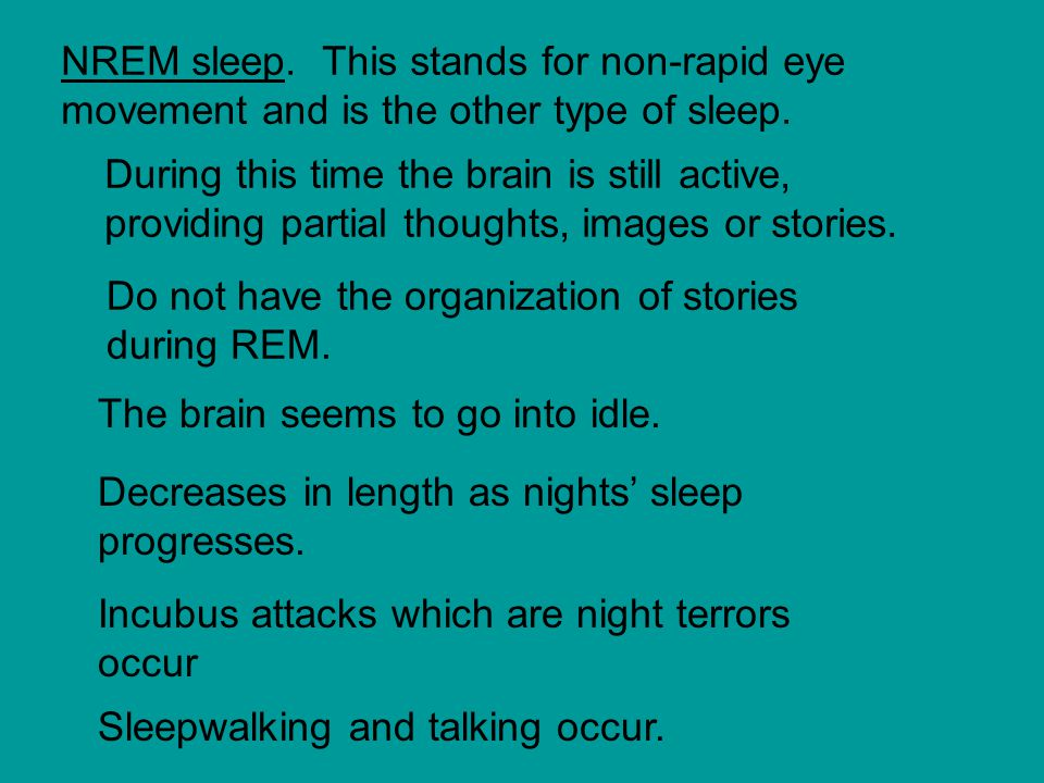 NREM sleep.This stands for non-rapid eye movement and is the other type of sleep.