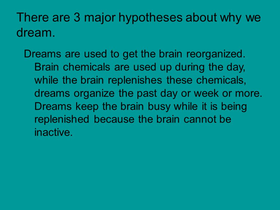 There are 3 major hypotheses about why we dream.Dreams are used to get the brain reorganized.