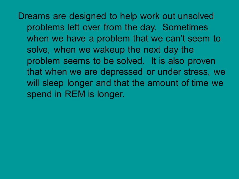 Dreams are designed to help work out unsolved problems left over from the day.