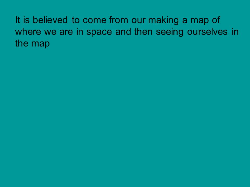 It is believed to come from our making a map of where we are in space and then seeing ourselves in the map
