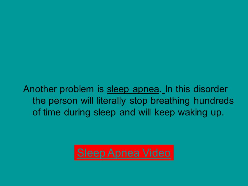 Another problem is sleep apnea. In this disorder the person will literally stop breathing hundreds of time during sleep and will keep waking up. Sleep