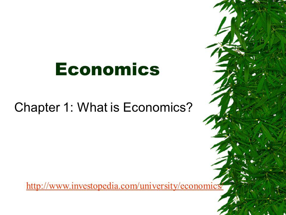 Economics Chapter 1: What is Economics? http://www.investopedia.com/university/economics/