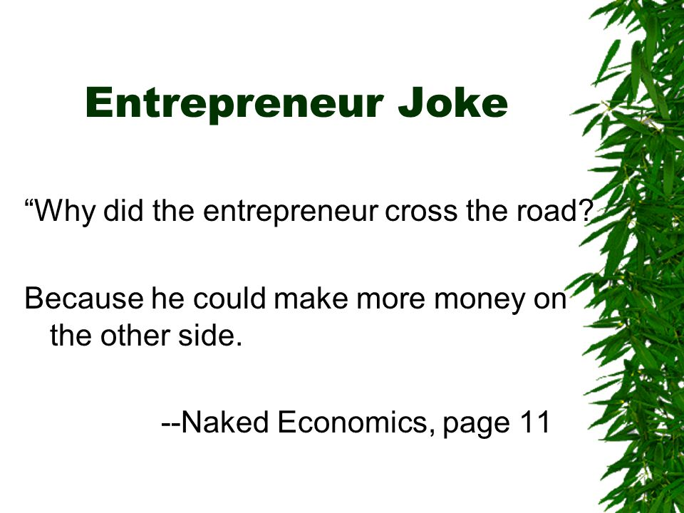 """Entrepreneur Joke """"Why did the entrepreneur cross the road? Because he could make more money on the other side. --Naked Economics, page 11"""