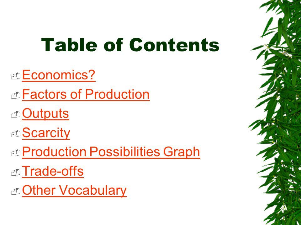 Table of Contents  Economics? Economics?  Factors of Production Factors of Production  Outputs Outputs  Scarcity Scarcity  Production Possibiliti