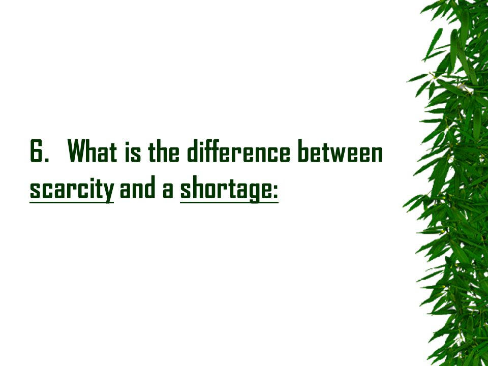 6. What is the difference between scarcity and a shortage: