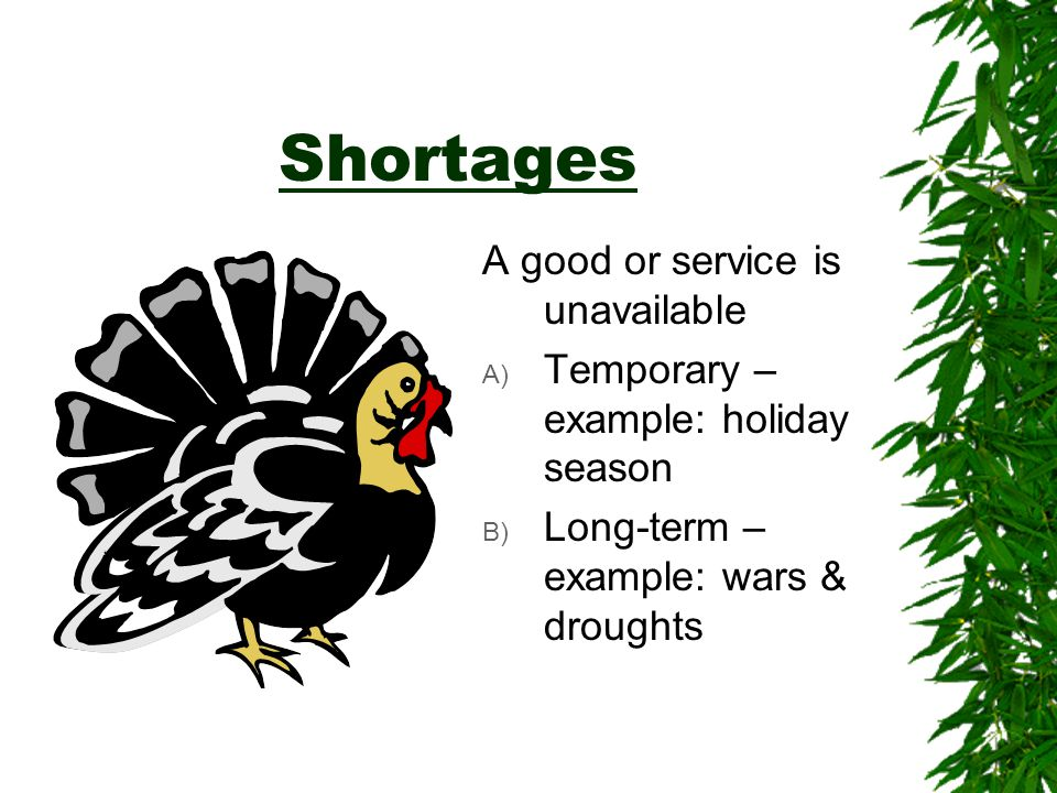 Shortages A good or service is unavailable A) Temporary – example: holiday season B) Long-term – example: wars & droughts