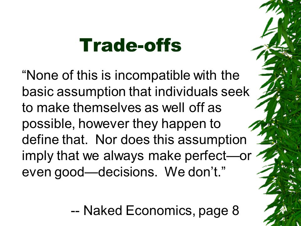 Trade-offs None of this is incompatible with the basic assumption that individuals seek to make themselves as well off as possible, however they happen to define that.