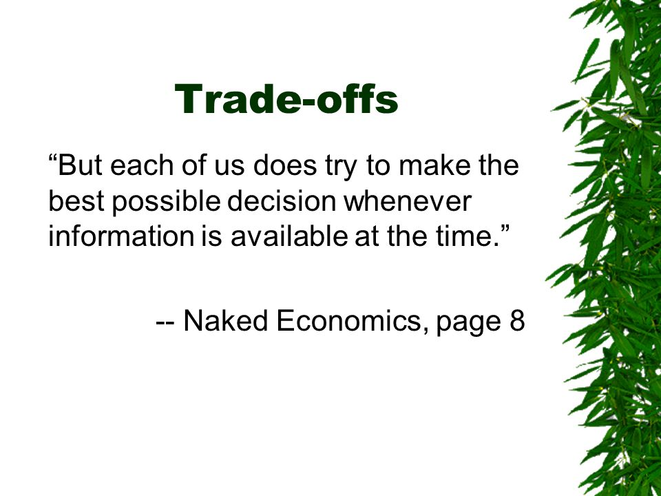 Trade-offs But each of us does try to make the best possible decision whenever information is available at the time. -- Naked Economics, page 8