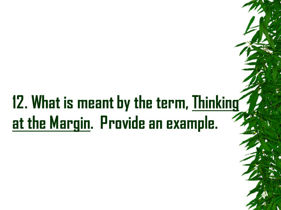 12. What is meant by the term, Thinking at the Margin. Provide an example.
