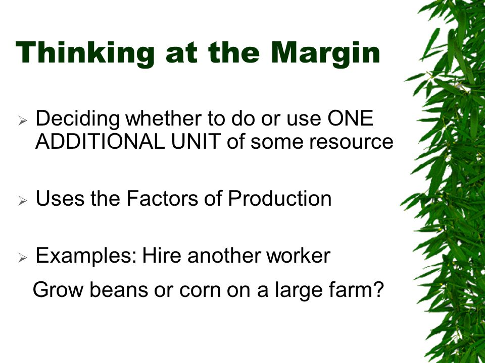 Thinking at the Margin  Deciding whether to do or use ONE ADDITIONAL UNIT of some resource  Uses the Factors of Production  Examples: Hire another worker Grow beans or corn on a large farm?
