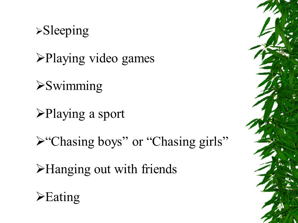  Sleeping  Playing video games  Swimming  Playing a sport  Chasing boys or Chasing girls  Hanging out with friends  Eating