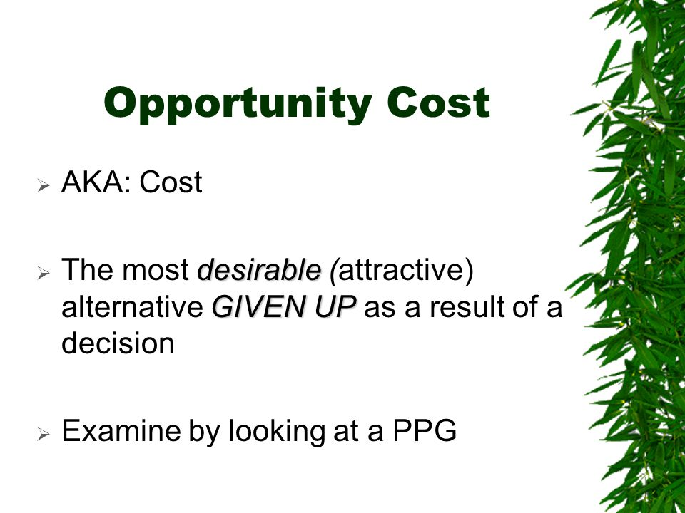 Opportunity Cost  AKA: Cost desirable GIVEN UP  The most desirable (attractive) alternative GIVEN UP as a result of a decision  Examine by looking at a PPG