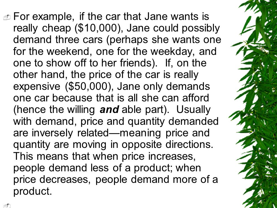  For example, if the car that Jane wants is really cheap ($10,000), Jane could possibly demand three cars (perhaps she wants one for the weekend, one for the weekday, and one to show off to her friends).