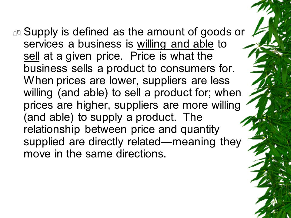  Supply is defined as the amount of goods or services a business is willing and able to sell at a given price.