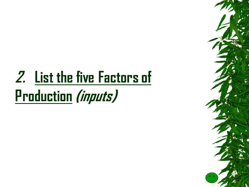 2. List the five Factors of Production (inputs)
