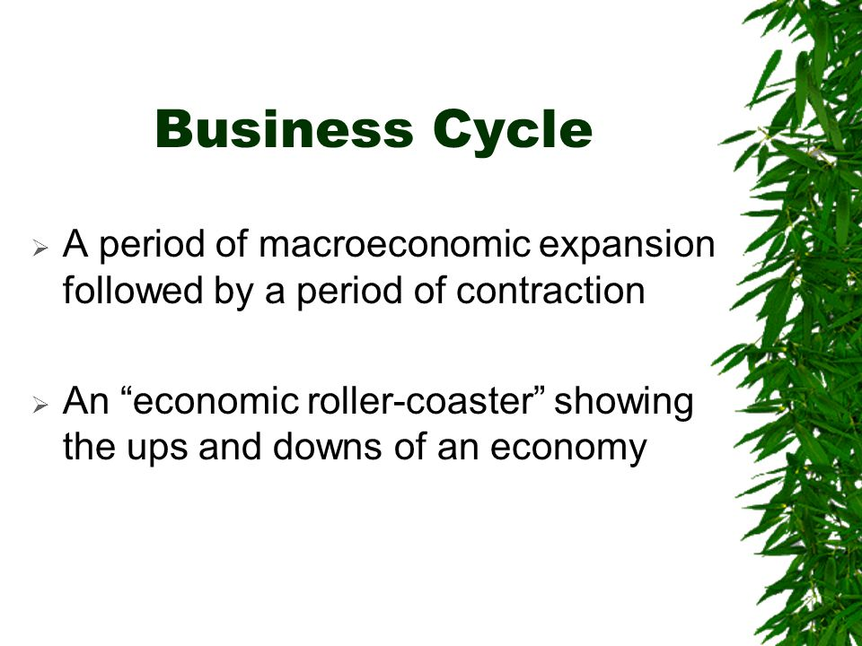 Business Cycle  A period of macroeconomic expansion followed by a period of contraction  An economic roller-coaster showing the ups and downs of an economy